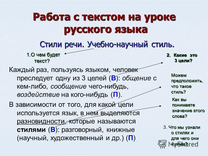 Работа с текстом на уроке русского языка Стили речи. Учебно-научный стиль. Каждый раз, пользуясь языком, человек преследует одну из 3 целей (В): общение с кем-либо, сообщение чего-нибудь, воздействие на кого-нибудь (П). В зависимости от того, для как