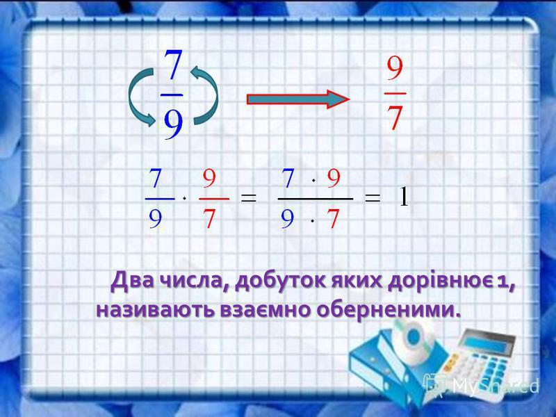 Два числа, добуток яких дорівнює 1, називають взаємно оберненими.