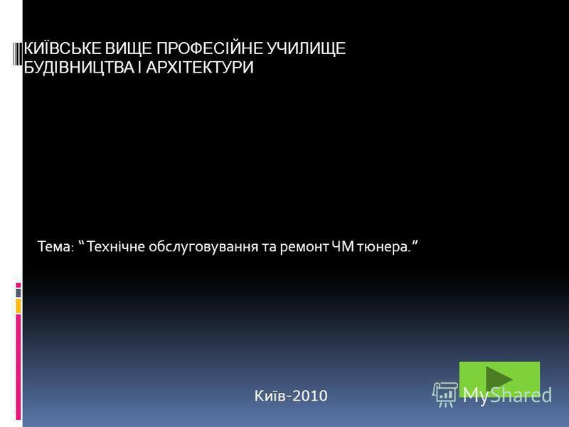 Тема: Технічне обслуговування та ремонт ЧМ тюнера. КИЇВСЬКЕ ВИЩЕ ПРОФЕСІЙНЕ УЧИЛИЩЕ БУДІВНИЦТВА І АРХІТЕКТУРИ Київ-2010
