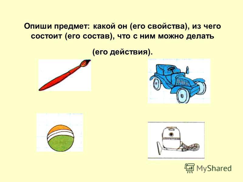 Опиши предмет: какой он (его свойства), из чего состоит (его состав), что с ним можно делать (его действия).