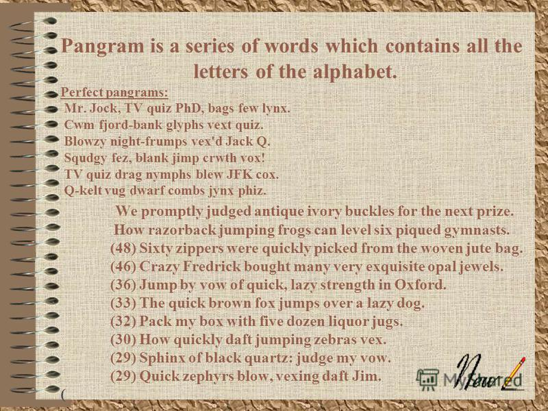 Рangram is a series of words which contains all the letters of the alphabet. Perfect pangrams: Mr. Jock, TV quiz PhD, bags few lynx. Cwm fjord-bank glyphs vext quiz. Blowzy night-frumps vex'd Jack Q. Squdgy fez, blank jimp crwth vox! TV quiz drag nym