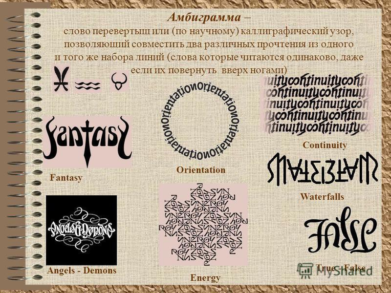 Амбиграмма – слово перевертыш или (по научному) каллиграфический узор, позволяющий совместить два различных прочтения из одного и того же набора линий (слова которые читаются одинаково, даже если их повернуть вверх ногами) Angels - Demons True - Fals