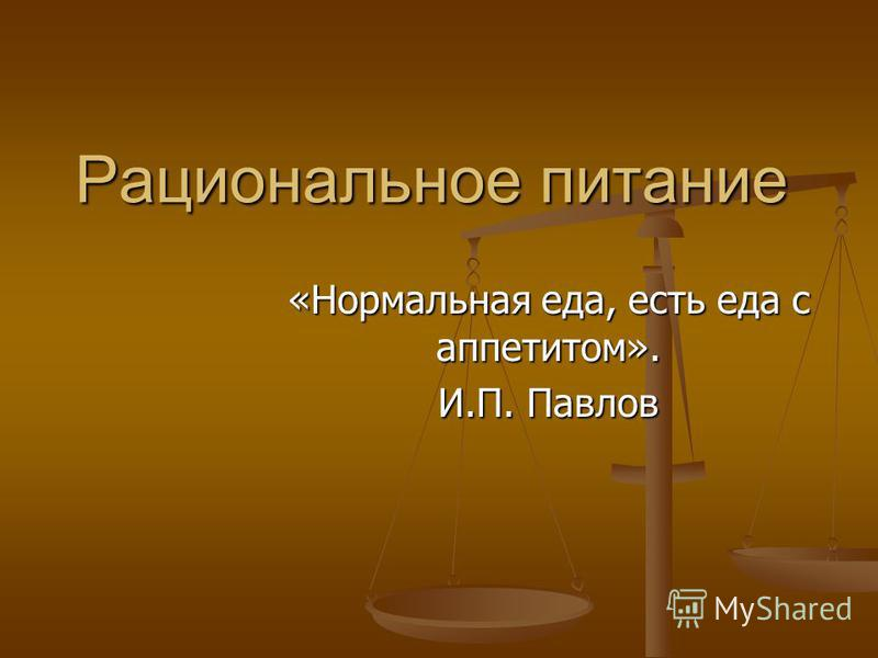 Рациональное питание «Нормальная еда, есть еда с аппетитом». И.П. Павлов