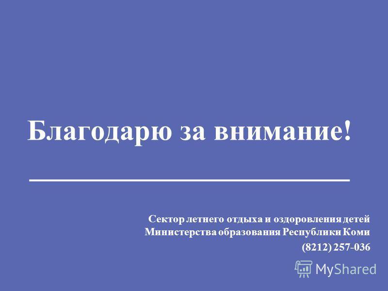Благодарю за внимание! ______________________ Сектор летнего отдыха и оздоровления детей Министерства образования Республики Коми (8212) 257-036