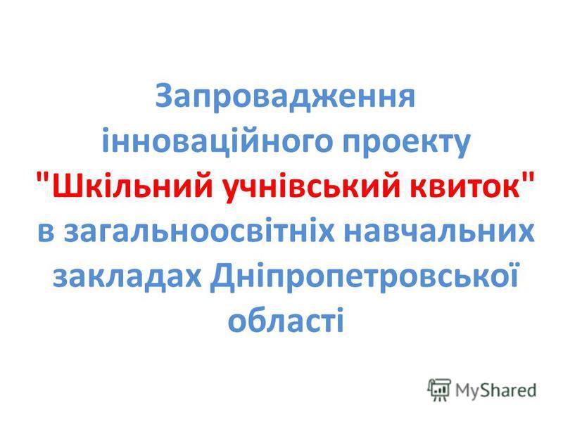 Запровадження інноваційного проекту Шкільний учнівcький квиток в загальноосвітніх навчальних закладах Дніпропетровської області