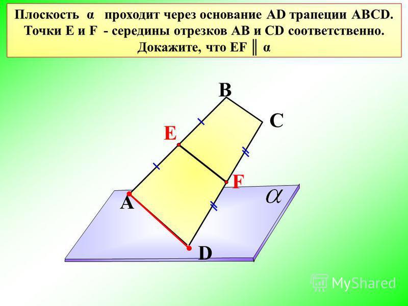 A В С D Плоскость α проходит через основание АD трапеции АВСD. Точки Е и F - середины отрезков АВ и СD соответственно. Докажите, что EF α Е F