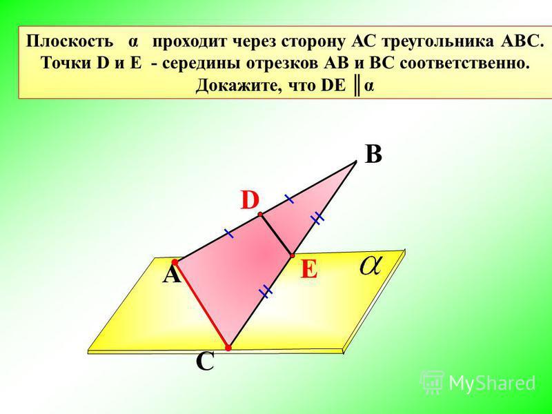 A В С Плоскость α проходит через сторону АС треугольника АВС. Точки D и E - середины отрезков АВ и BC соответственно. Докажите, что DE α D E