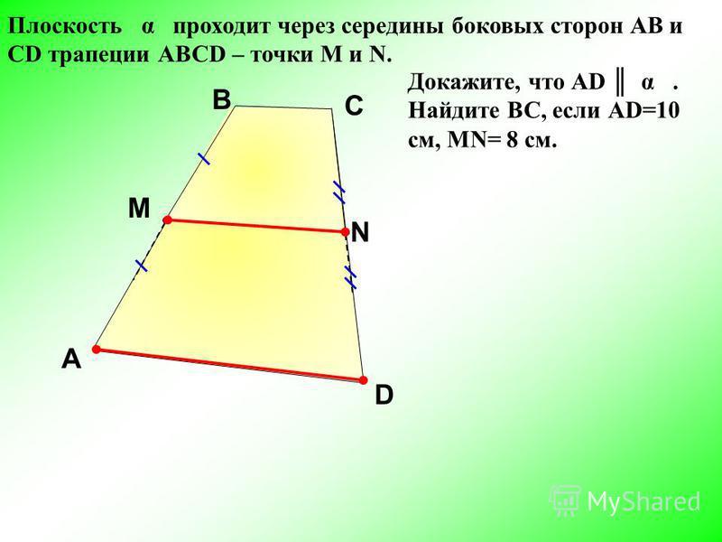 Плоскость α проходит через середины боковых сторон АВ и СD трапеции АВСD – точки М и N. A D С M N Докажите, что АD α. Найдите ВС, если АD=10 см, MN= 8 см. B