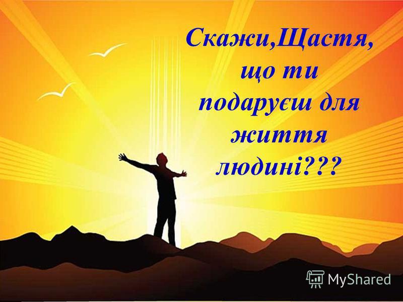Скажи,Щастя, що ти подаруєш для життя людині???
