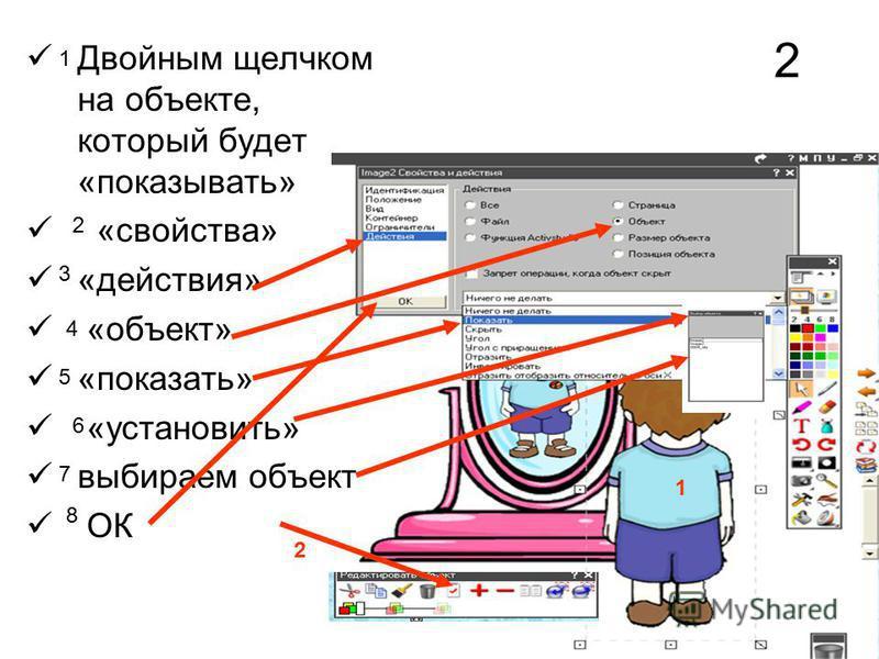 Двойным щелчком на объекте, который будет «показывать» «свойства» «действия» «объект» «показать» «установить» выбираем объект ОК 1 2 3 4 5 6 7 8 2 1 2