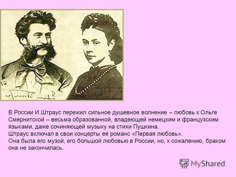В России И.Штраус пережил сильное душевное волнение – любовь к Ольге Смернитской – весьма образованной, владеющей немецким и французским языками, даже сочиняющей музыку на стихи Пушкина. Штраус включал в свои концерты её романс «Первая любовь». Она б