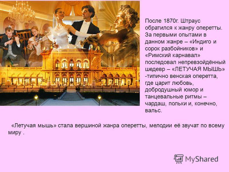 После 1870 г. Штраус обратился к жанру оперетты. За первыми опытами в данном жанре – «Индиго и сорок разбойников» и «Римский карнавал» последовал непревзойдённый шедевр – «ЛЕТУЧАЯ МЫШЬ» -типично венская оперетта, где царит любовь, добродушный юмор и