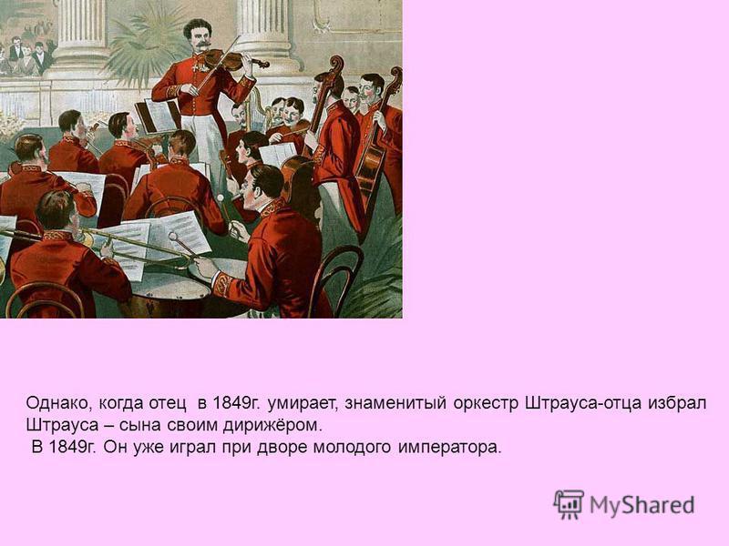 Однако, когда отец в 1849 г. умирает, знаменитый оркестр Штрауса-отца избрал Штрауса – сына своим дирижёром. В 1849 г. Он уже играл при дворе молодого императора.