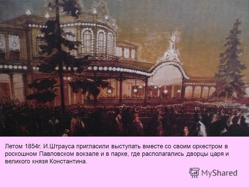 Летом 1854 г. И.Штрауса пригласили выступать вместе со своим оркестром в роскошном Павловском вокзале и в парке, где располагались дворцы царя и великого князя Константина.