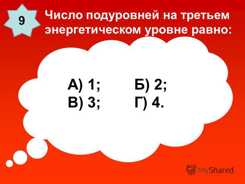 А) 1; Б) 2; В) 3; Г) 4. Число подуровней на третьем энергетическом уровне равно: 9