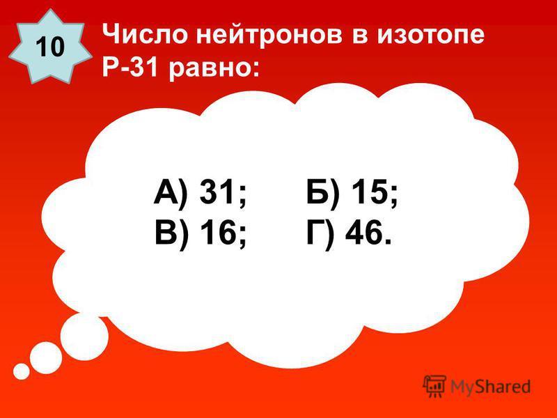 А) 31; Б) 15; В) 16; Г) 46. Число нейтронов в изотопе P-31 равно: 10