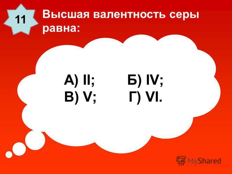 А) II; Б) IV; В) V; Г) VI. Высшая валентность серы равна: 11