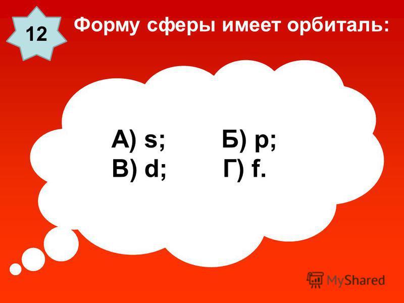 А) s; Б) p; В) d; Г) f. Форму сферы имеет орбиталь: 1212