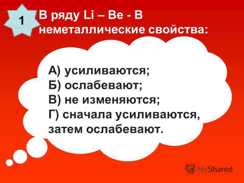 А) усиливаются; Б) ослабевают; В) не изменяются; Г) сначала усиливаются, затем ослабевают. В ряду Li – Be - B неметаллические свойства: 1