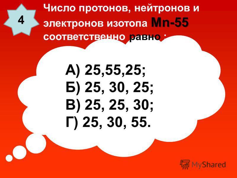 А) 25,55,25; Б) 25, 30, 25; В) 25, 25, 30; Г) 25, 30, 55. Mn-55 Число протонов, нейтронов и электронов изотопа Mn-55 соответственно равно : 4
