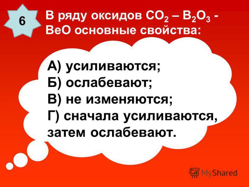 А) усиливаются; Б) ослабевают; В) не изменяются; Г) сначала усиливаются, затем ослабевают. В ряду оксидов СО 2 – В 2 О 3 - ВеО основные свойства: 6