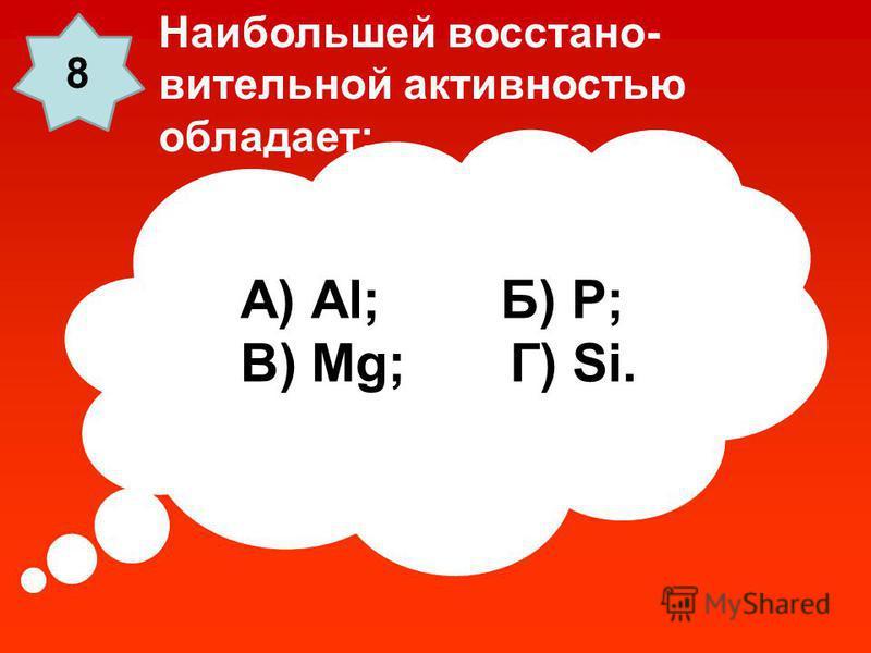 А) Al; Б) P; В) Mg; Г) Si. Наибольшей восстановительной активностью обладает: 8
