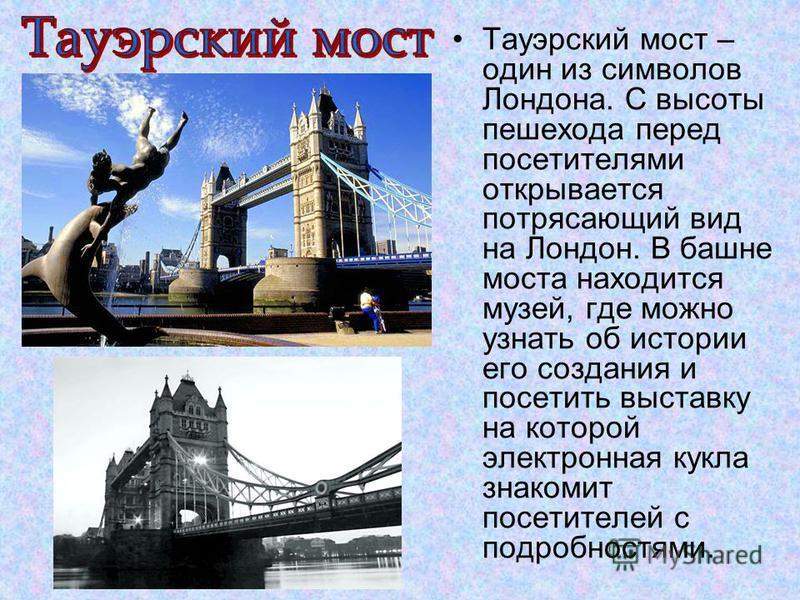 Тауэрский мост – один из символов Лондона. С высоты пешехода перед посетителями открывается потрясающий вид на Лондон. В башне моста находится музей, где можно узнать об истории его создания и посетить выставку на которой электронная кукла знакомит п