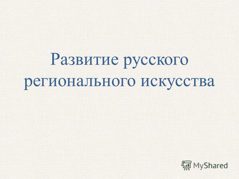 Развитие русского регионального искусства