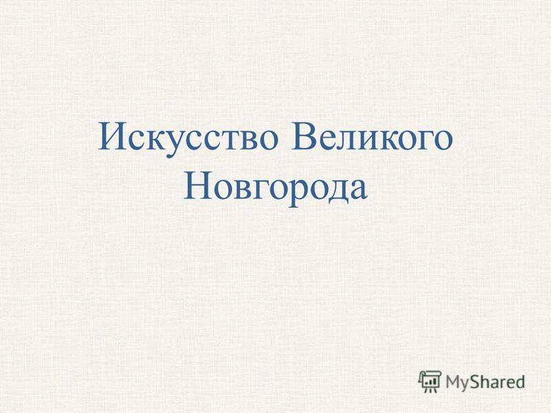 Искусство Великого Новгорода