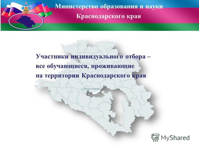 Участники индивидуального отбора – все обучающиеся, проживающие на территории Краснодарского края Министерство образования и науки Краснодарского края