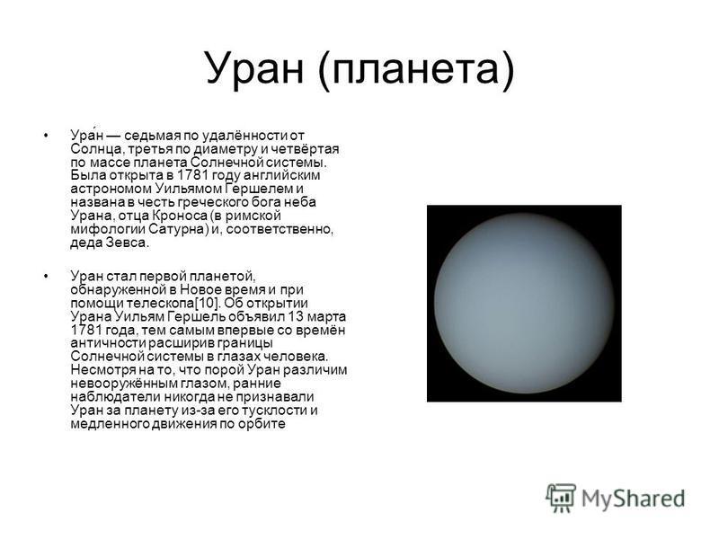 Уран (планета) Ура́н седьмая по удалённости от Солнца, третья по диаметру и четвёртая по массе планета Солнечной системы. Была открыта в 1781 году английским астрономом Уильямом Гершелем и названа в честь греческого бога неба Урана, отца Кроноса (в р