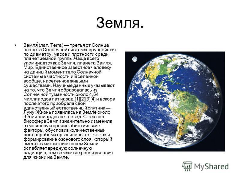 Земля. Земля́ (лат. Terra) третья от Солнца планета Солнечной системы, крупнейшая по диаметру, массе и плотности среди планет земной группы.Чаще всего упоминается как Земля, планета Земля, Мир. Единственное известное человеку на данный момент тело Со