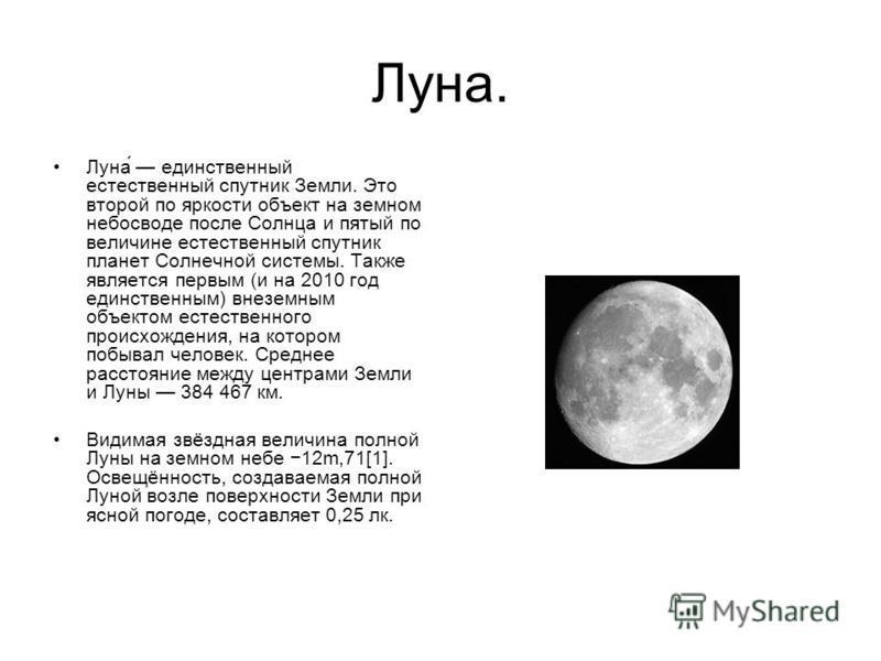 Луна. Луна́ единственный естественный спутник Земли. Это второй по яркости объект на земном небосводе после Солнца и пятый по величине естественный спутник планет Солнечной системы. Также является первым (и на 2010 год единственным) внеземным объекто