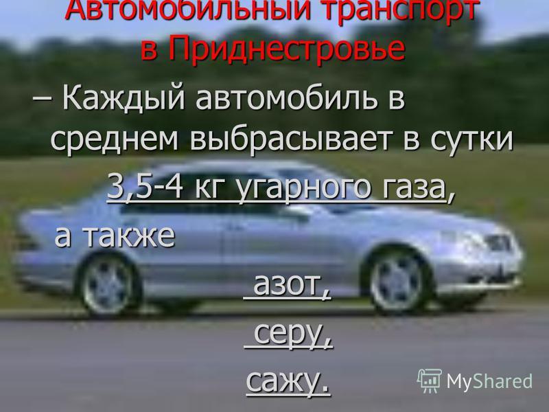 Автомобильный транспорт в Приднестровье – Каждый автомобиль в среднем выбрасывает в сутки 3,5-4 кг угарного газа, 3,5-4 кг угарного газа, а также а также азот, азот, серу, серу,сажу.