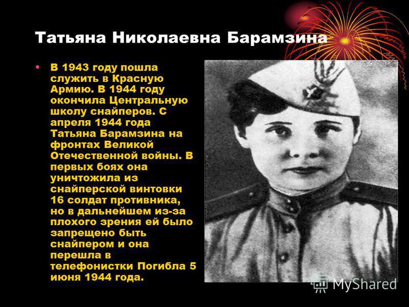 Татьяна Николаевна Барамзина В 1943 году пошла служить в Красную Армию. В 1944 году окончила Центральную школу снайперов. С апреля 1944 года Татьяна Барамзина на фронтах Великой Отечественной войны. В первых боях она уничтожила из снайперской винтовк