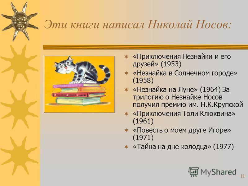 10 Эти книги написал Николай Носов: «Тук-тук-тук» (1945) «Ступеньки», «Веселые рассказы» (1947) «Веселая семейка» (1949) «Дневник Коли Синицына»(1950) «Витя Малеев в школе и дома» (1950) Книга получила Государственную премию СССР