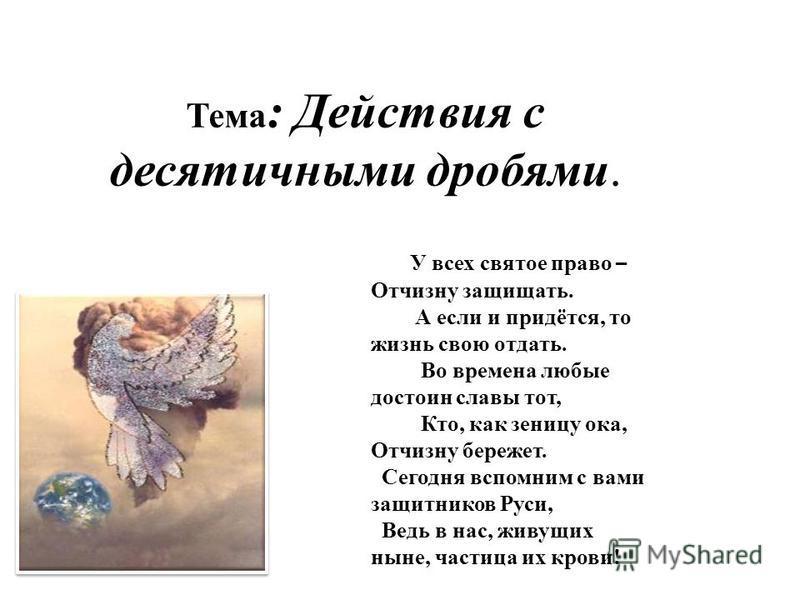 Тема : Действия с десятичными дробями. У всех святое право – Отчизну защищать. А если и придётся, то жизнь свою отдать. Во времена любые достоин славы тот, Кто, как зеницу ока, Отчизну бережет. Сегодня вспомним с вами защитников Руси, Ведь в нас, жив