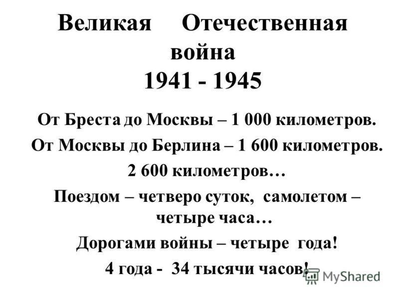 Великая Отечественная война 1941 - 1945 От Бреста до Москвы – 1 000 километров. От Москвы до Берлина – 1 600 километров. 2 600 километров… Поездом – четверо суток, самолетом – четыре часа… Дорогами войны – четыре года! 4 года - 34 тысячи часов!