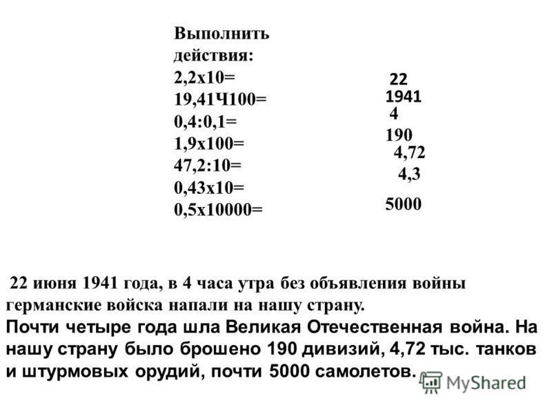 Выполнить действия: 2,2x10= 19,41Ч100= 0,4:0,1= 1,9x100= 47,2:10= 0,43x10= 0,5x10000= 22 июня 1941 года, в 4 часа утра без объявления войны германские войска напали на нашу страну. Почти четыре года шла Великая Отечественная война. На нашу страну был