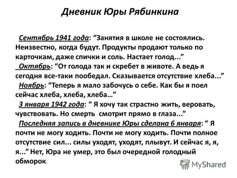 Дневник Юры Рябинкина Сентябрь 1941 года: Занятия в школе не состоялись. Неизвестно, когда будут. Продукты продают только по карточкам, даже спички и соль. Настает голод... Октябрь: От голода так и скребет в животе. А ведь я сегодня все-таки пообедал