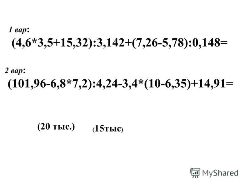 1 вар : (4,6*3,5+15,32):3,142+(7,26-5,78):0,148= 2 вар : (101,96-6,8*7,2):4,24-3,4*(10-6,35)+14,91= (20 тыс.) ( 15 тыс )