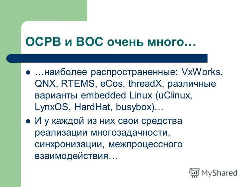 ОСРВ и ВОС очень много… …наиболее распространенные: VxWorks, QNX, RTEMS, eCos, threadX, различные варианты embedded Linux (uClinux, LynxOS, HardHat, busybox)… И у каждой из них свои средства реализации многозадачности, синхронизации, межпроцессного в