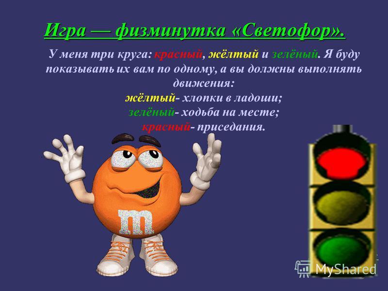 Игра физминутка «Светофор». У меня три круга: красный, жёлтый и зелёный. Я буду показывать их вам по одному, а вы должны выполнять движения: жёлтый- хлопки в ладоши; зелёный- ходьба на месте; красный- приседания.