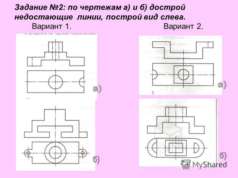 Задание 2: по чертежам а) и б) дострой недостающие линии, построй вид слева. Вариант 1. Вариант 2.