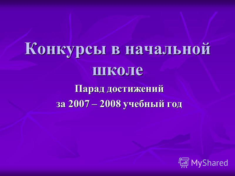 Конкурсы в начальной школе Парад достижений за 2007 – 2008 учебный год