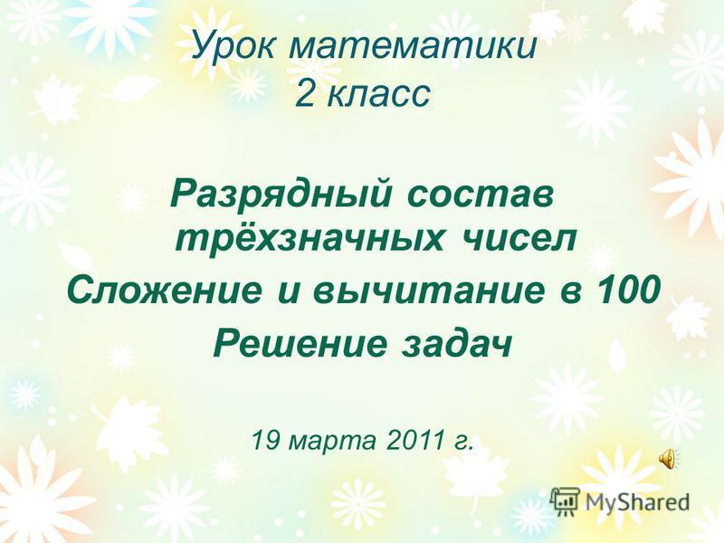 Урок математики 2 класс Разрядный состав трёхзначных чисел Сложение и вычитание в 100 Решение задач 19 марта 2011 г.