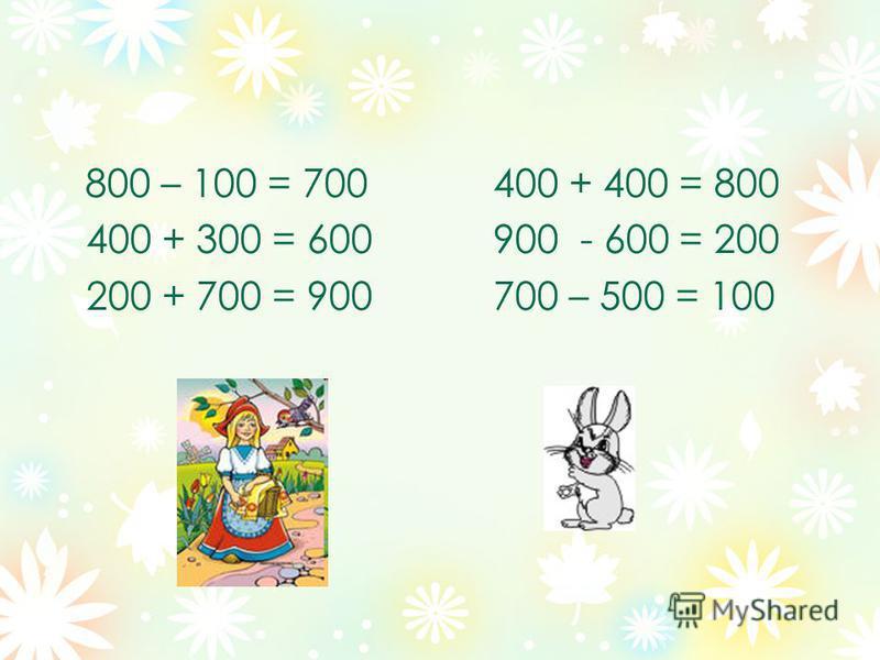 800 – 100 = 700400 + 400 = 800 400 + 300 = 600900 - 600 = 200 200 + 700 = 900700 – 500 = 100