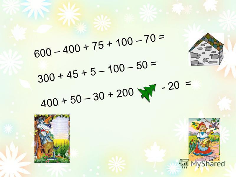 600 – 400 + 75 + 100 – 70 = 300 + 45 + 5 – 100 – 50 = 400 + 50 – 30 + 200 - 20 =