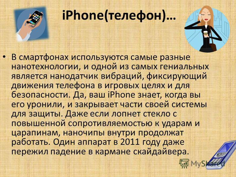 iPhone(телефон)… В смартфонах используются самые разные нанотехнологии, и одной из самых гениальных является нано датчик вибраций, фиксирующий движения телефона в игровых целях и для безопасности. Да, ваш iPhone знает, когда вы его уронили, и закрыва