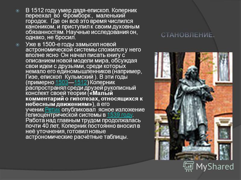 В 1512 году умер дядя-епископ. Коперник переехал во Фромборк, маленький городок. Где он всё это время числился каноником, и приступил к своим духовным обязанностям. Научные исследования он, однако, не бросил. Уже в 1500-е годы замысел новой астрономи